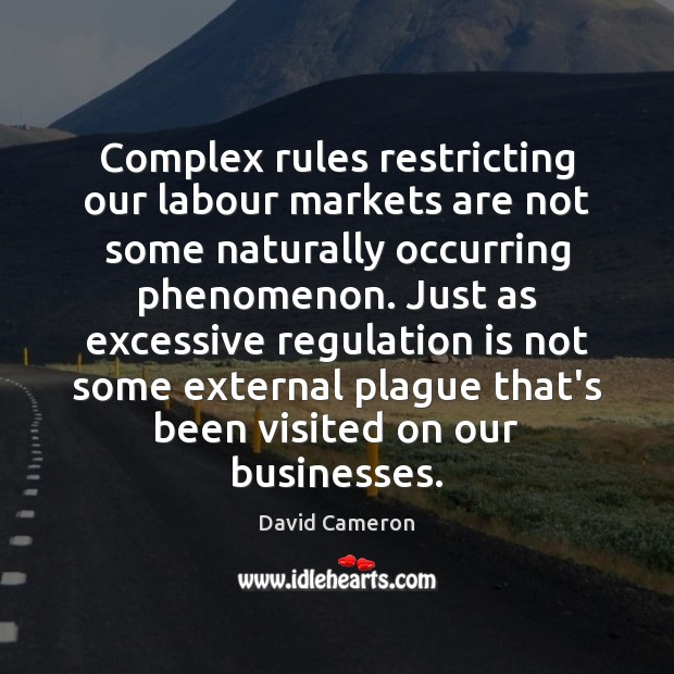 Complex rules restricting our labour markets are not some naturally occurring phenomenon. David Cameron Picture Quote