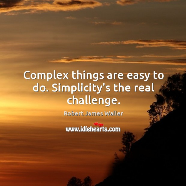 Complex things are easy to do. Simplicity's the real challenge. Robert James Waller Picture Quote