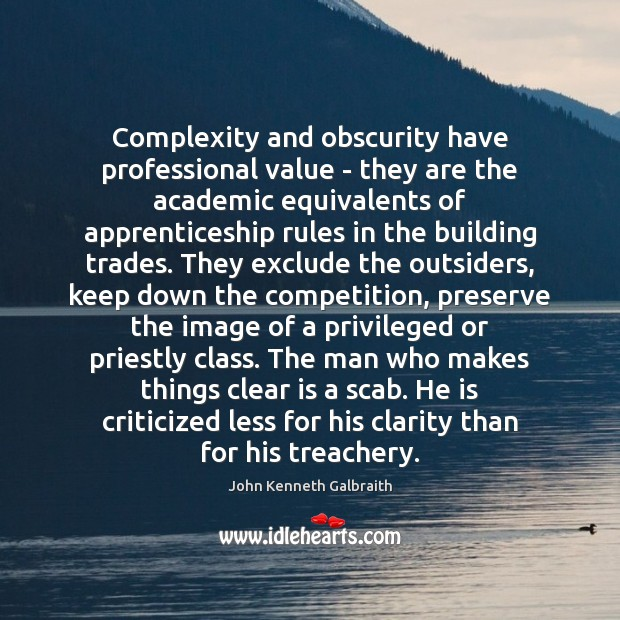 Complexity and obscurity have professional value – they are the academic equivalents John Kenneth Galbraith Picture Quote