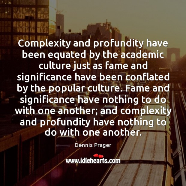 Complexity and profundity have been equated by the academic culture just as Dennis Prager Picture Quote