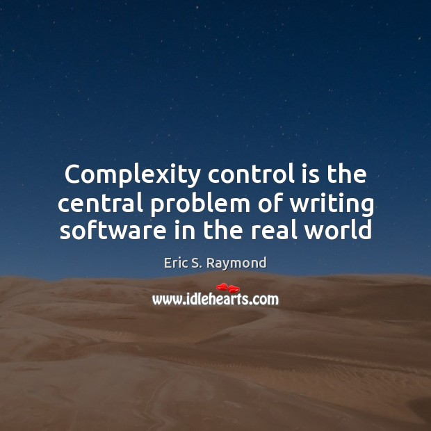 Complexity control is the central problem of writing software in the real world Eric S. Raymond Picture Quote