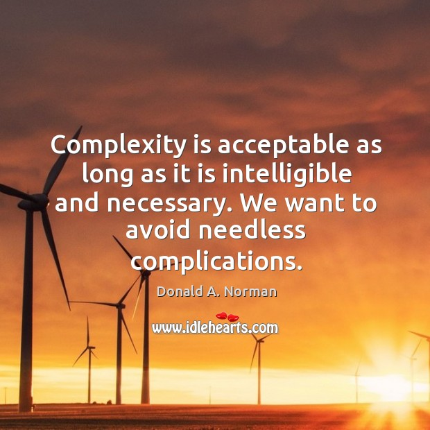 Complexity is acceptable as long as it is intelligible and necessary. We Donald A. Norman Picture Quote
