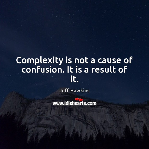 Complexity is not a cause of confusion. It is a result of it. Image