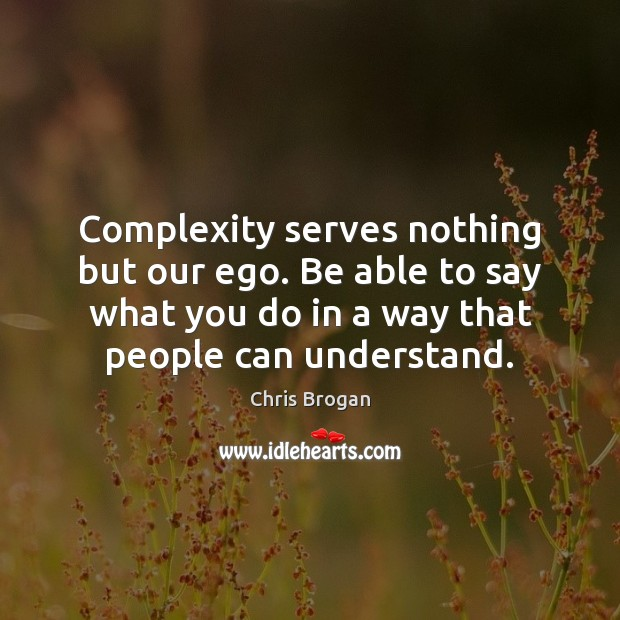Complexity serves nothing but our ego. Be able to say what you Image