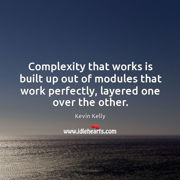 Complexity that works is built up out of modules that work perfectly, layered one over the other. Kevin Kelly Picture Quote