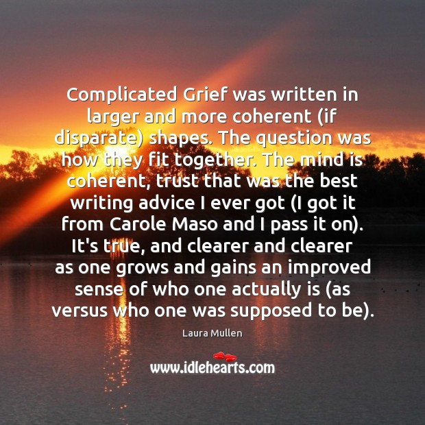 Complicated Grief was written in larger and more coherent (if disparate) shapes. Laura Mullen Picture Quote