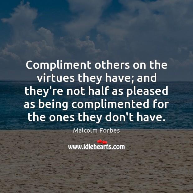 Compliment others on the virtues they have; and they're not half as Malcolm Forbes Picture Quote