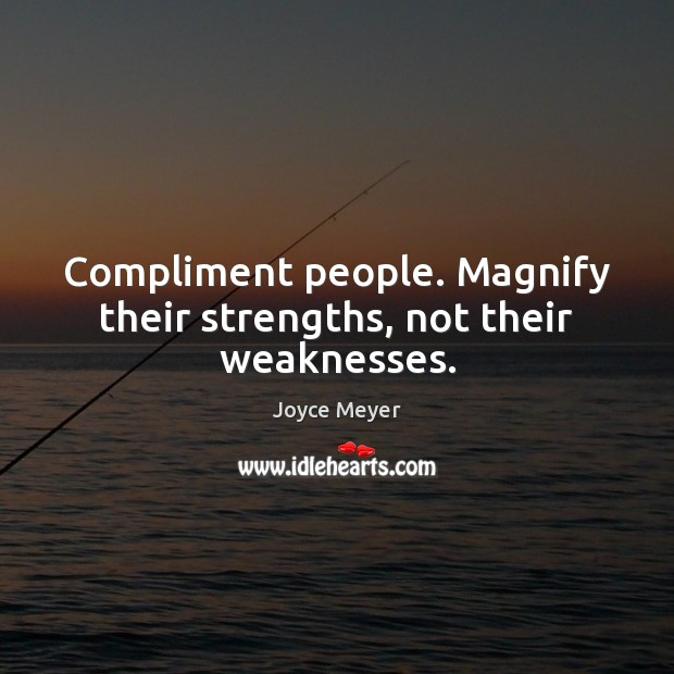 Image, Compliment people. Magnify their strengths, not their weaknesses.