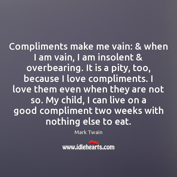 Compliments make me vain: & when I am vain, I am insolent & overbearing. Mark Twain Picture Quote