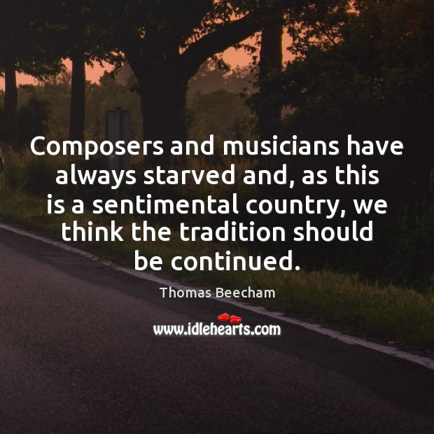 Composers and musicians have always starved and, as this is a sentimental Thomas Beecham Picture Quote