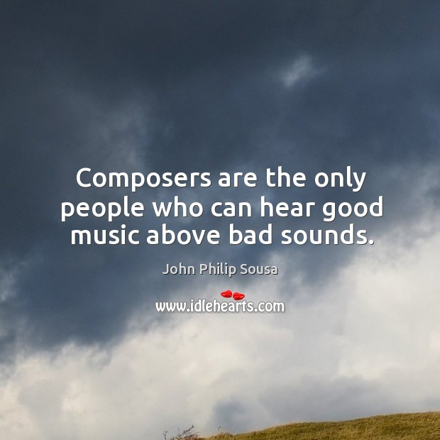 Composers are the only people who can hear good music above bad sounds. John Philip Sousa Picture Quote