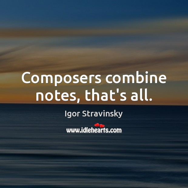 Composers combine notes, that's all. Igor Stravinsky Picture Quote