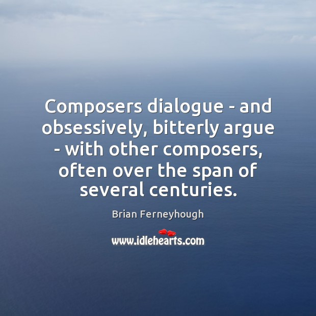 Image, Composers dialogue – and obsessively, bitterly argue – with other composers, often