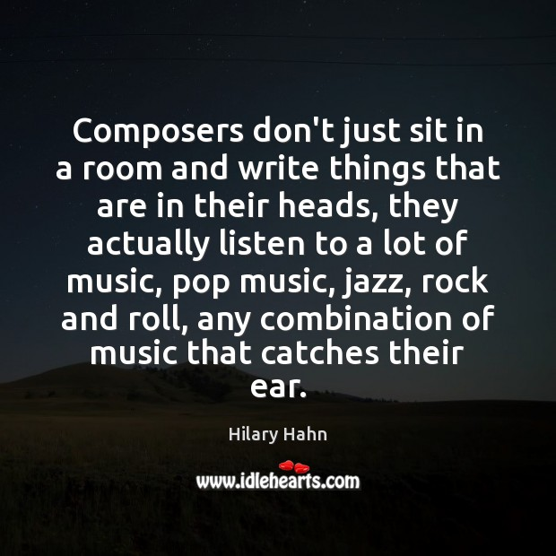 Composers don't just sit in a room and write things that are Hilary Hahn Picture Quote