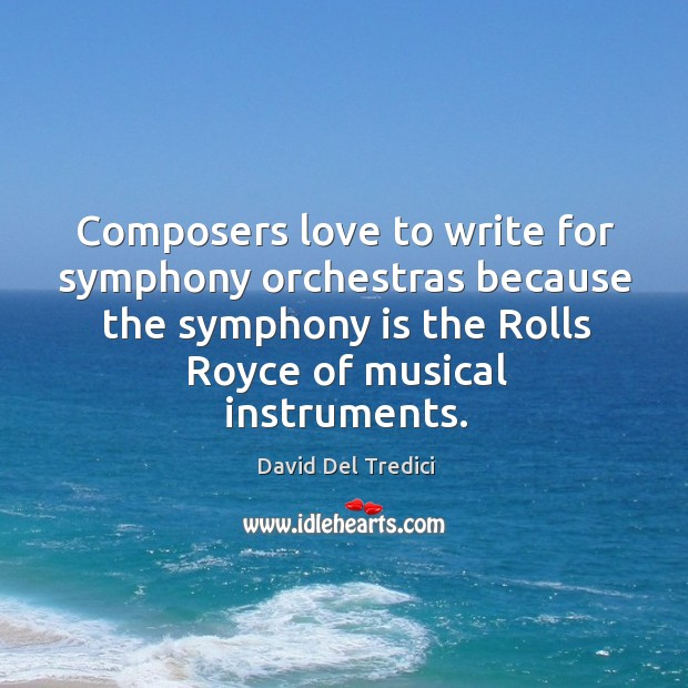 Composers love to write for symphony orchestras because the symphony is the rolls royce of musical instruments. David Del Tredici Picture Quote