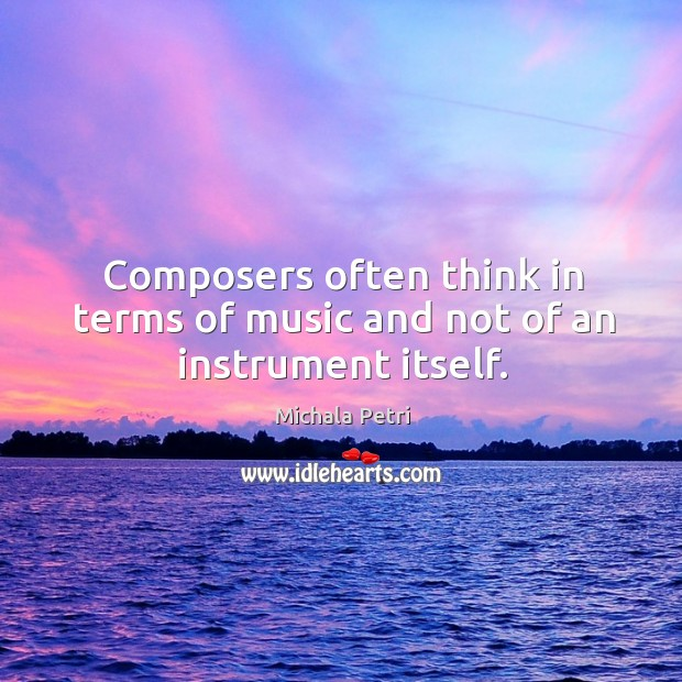 Composers often think in terms of music and not of an instrument itself. Michala Petri Picture Quote