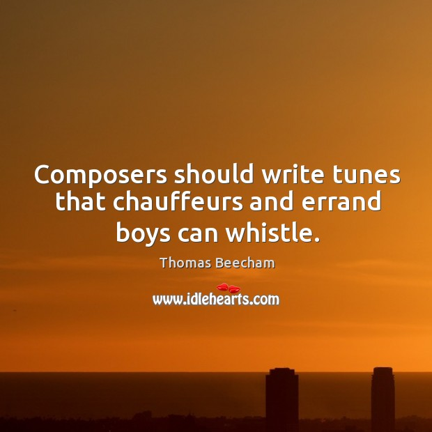 Composers should write tunes that chauffeurs and errand boys can whistle. Thomas Beecham Picture Quote