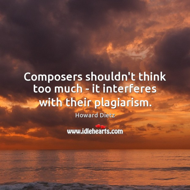 Composers shouldn't think too much – it interferes with their plagiarism. Image