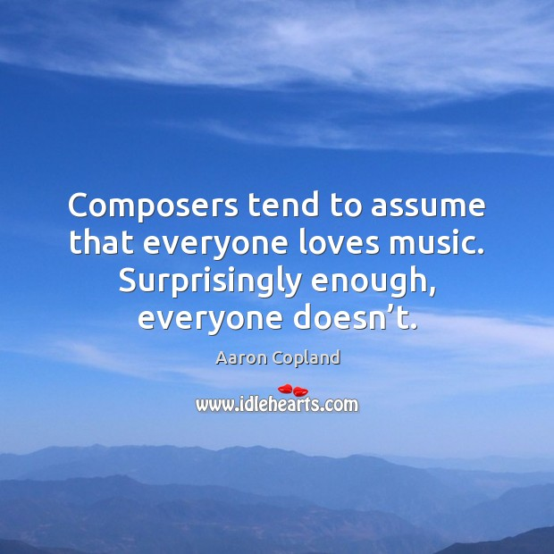 Image, Composers tend to assume that everyone loves music. Surprisingly enough, everyone doesn'