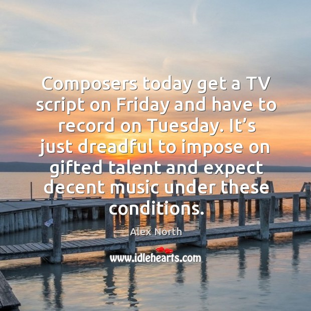 Image, Composers today get a tv script on friday and have to record on tuesday.
