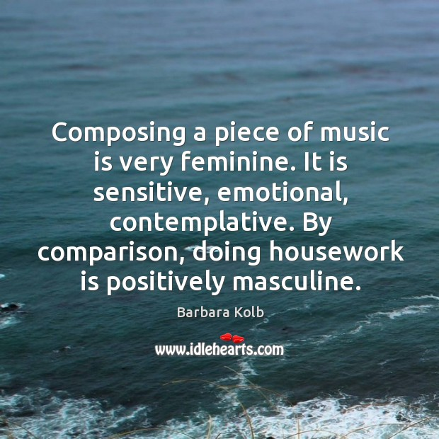 Image, Composing a piece of music is very feminine. It is sensitive, emotional, contemplative.