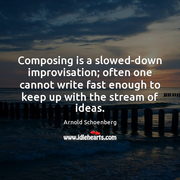 Image, Composing is a slowed-down improvisation; often one cannot write fast enough to
