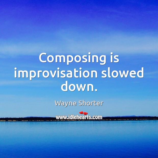 Image, Composing is improvisation slowed down.