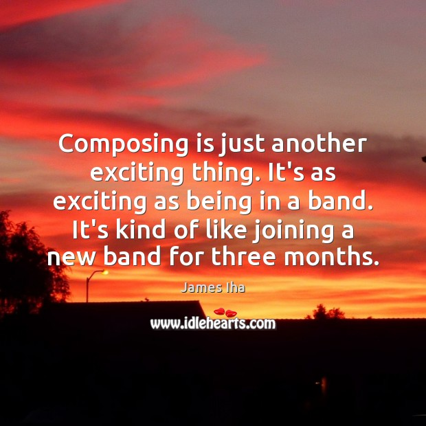 Composing is just another exciting thing. It's as exciting as being in James Iha Picture Quote