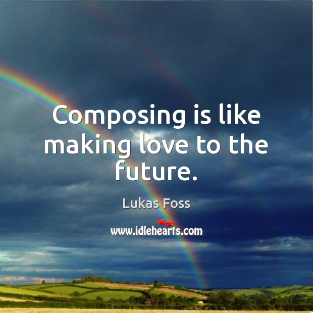 Composing is like making love to the future. Making Love Quotes Image