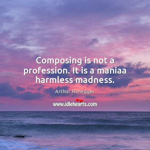 Image, Composing is not a profession. It is a maniaa harmless madness.