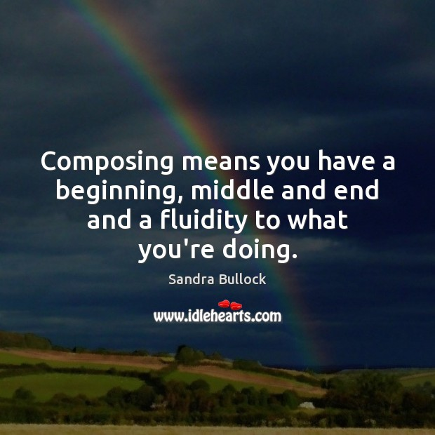 Composing means you have a beginning, middle and end and a fluidity to what you're doing. Sandra Bullock Picture Quote