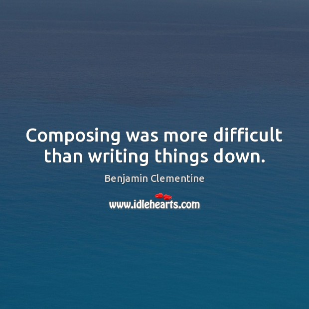 Composing was more difficult than writing things down. Image