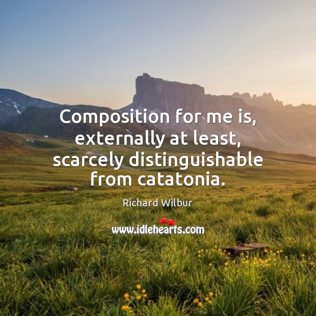 Composition for me is, externally at least, scarcely distinguishable from catatonia. Image