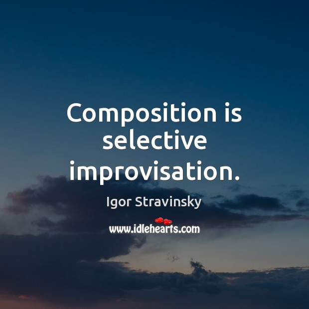 Composition is selective improvisation. Igor Stravinsky Picture Quote