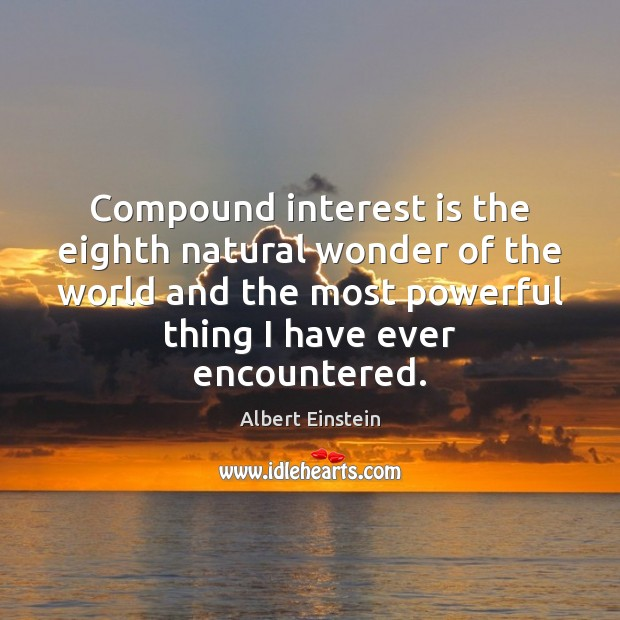 Compound interest is the eighth natural wonder of the world and the Albert Einstein Picture Quote