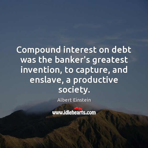 Image, Compound interest on debt was the banker's greatest invention, to capture, and