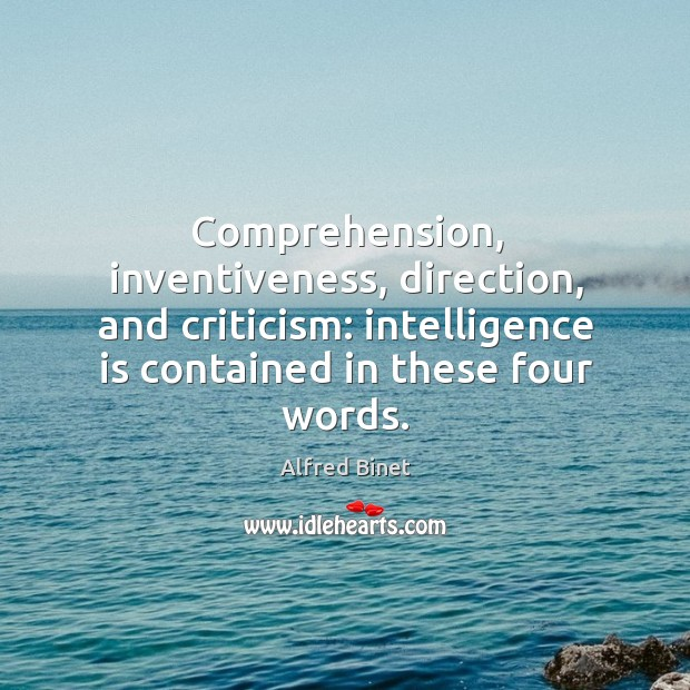 Comprehension, inventiveness, direction, and criticism: intelligence is contained in these four words. Alfred Binet Picture Quote