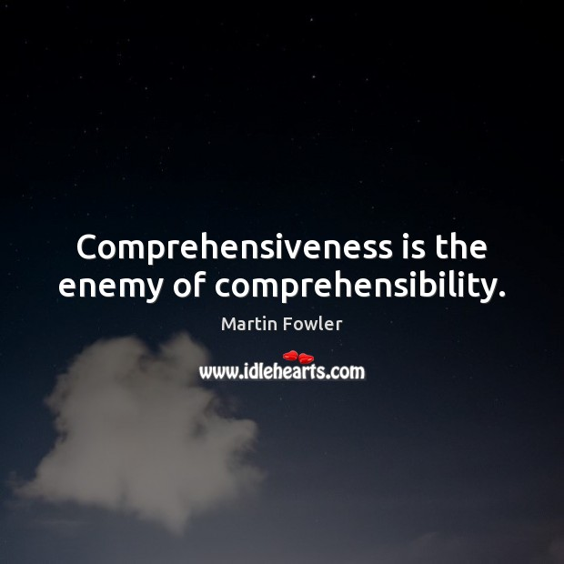 Comprehensiveness is the enemy of comprehensibility. Martin Fowler Picture Quote