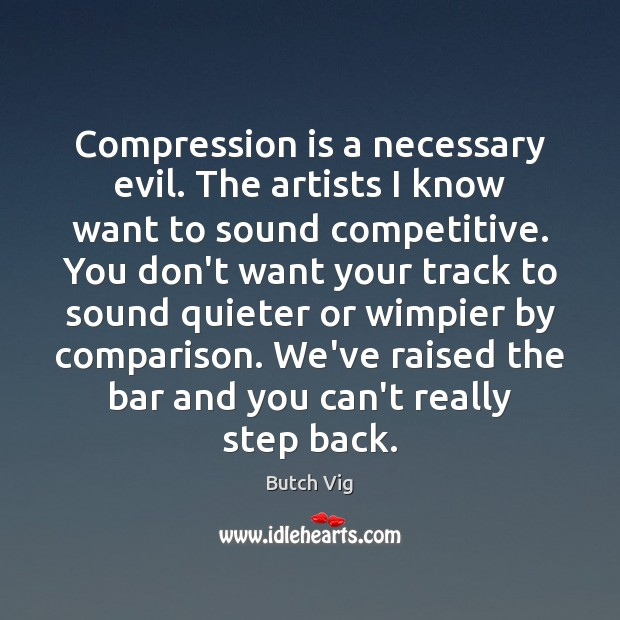 Compression is a necessary evil. The artists I know want to sound Comparison Quotes Image