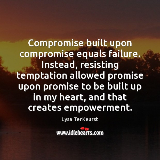 Compromise built upon compromise equals failure. Instead, resisting temptation allowed promise upon Lysa TerKeurst Picture Quote