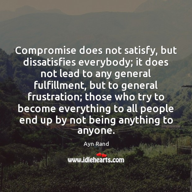Compromise does not satisfy, but dissatisfies everybody; it does not lead to Image