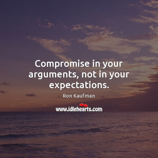 Compromise in your arguments, not in your expectations. Ron Kaufman Picture Quote