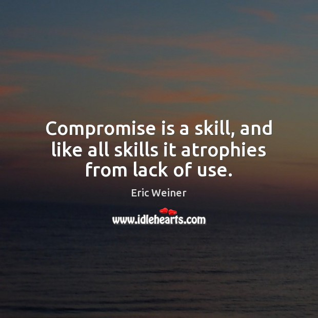 Compromise is a skill, and like all skills it atrophies from lack of use. Image