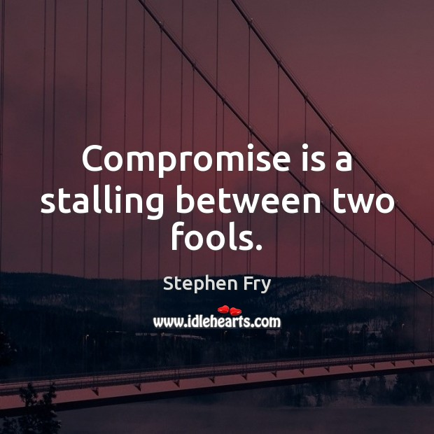 Compromise is a stalling between two fools. Image