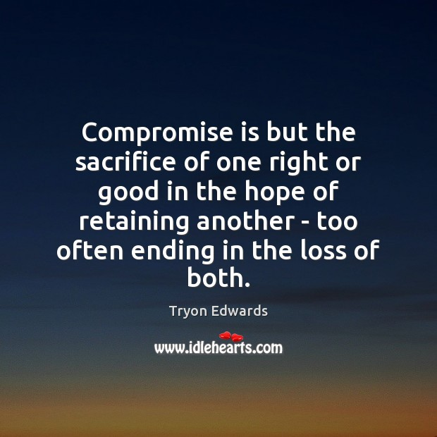 Image, Compromise is but the sacrifice of one right or good in the