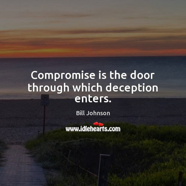 Compromise is the door through which deception enters. Bill Johnson Picture Quote