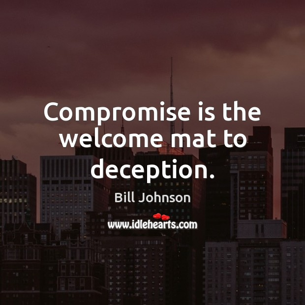 Compromise is the welcome mat to deception. Bill Johnson Picture Quote