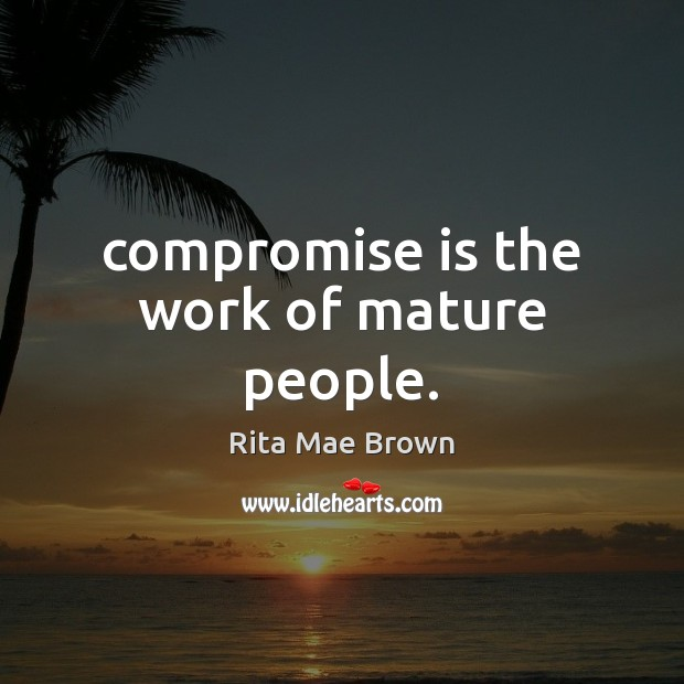 Compromise is the work of mature people. Rita Mae Brown Picture Quote