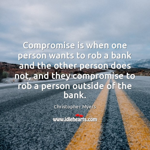 Compromise is when one person wants to rob a bank and the Image