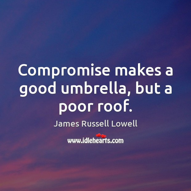 Compromise makes a good umbrella, but a poor roof. Image